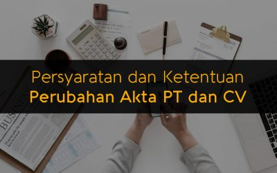 Persyaratan dan Ketentuan Perubahan Akta PT dan CV